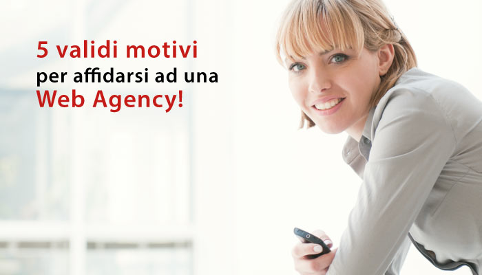 Perchè Affidarsi Ad Una Web Agency? 5 Validi Motivi!