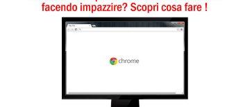 Google Chrome Impazzito E Non Risponde Più Ai Comandi?